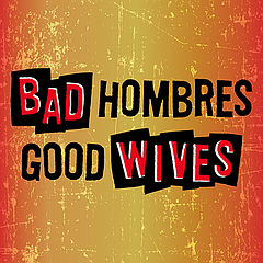 Stage: Bad Hombres/Good Wives